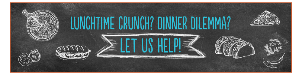 Lunchtime crunch? Dinner dilemma? Let us help!