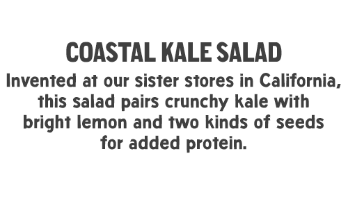 Coastal Kale Salad: Invented at our sister stores in California, this salad pairs crunchy kale with bright lemon and two kinds of seeds for added protein.