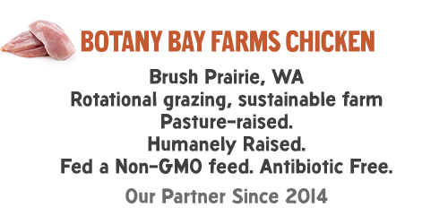 Botany Bay Farms chicken: Brush Prairie, WA Rotational grazing, sustainable farm Pasture-raised. Humanely Raised. Fed a Non-GMO feed. Antibiotic Free. Our Partner Since 2014.